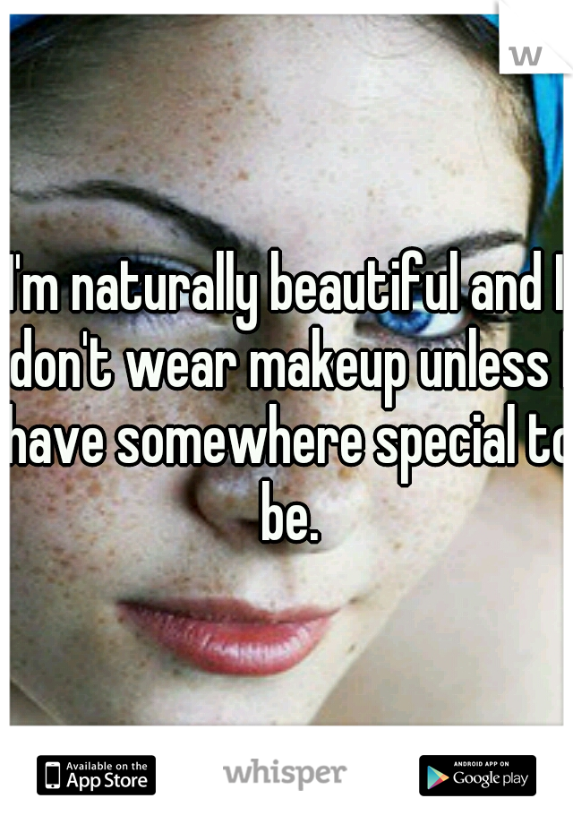 I'm naturally beautiful and I don't wear makeup unless I have somewhere special to be.