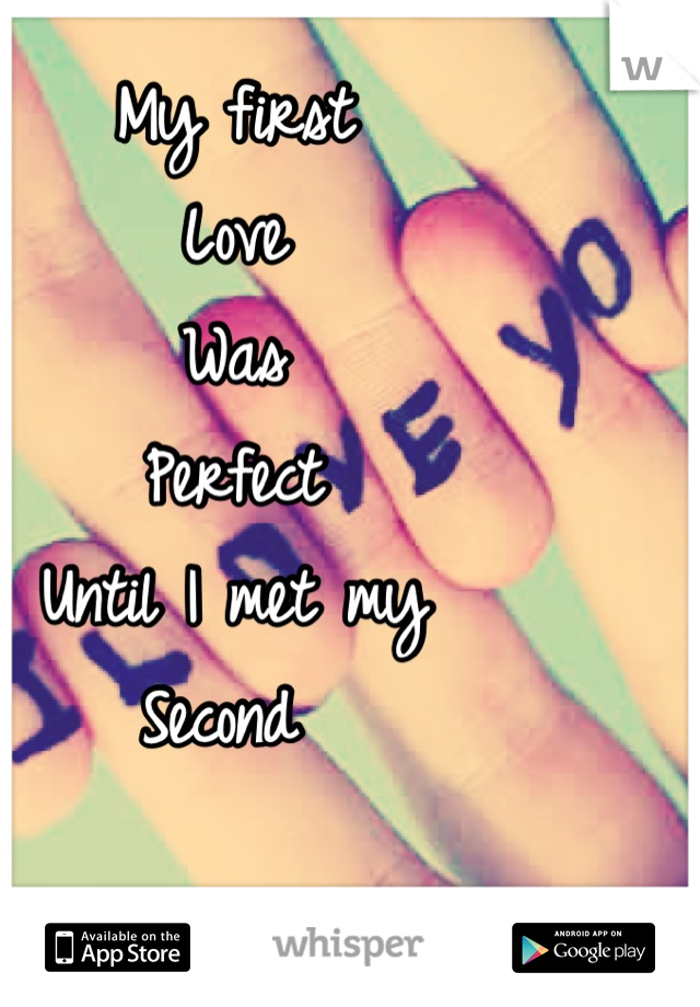 My first  Love Was  Perfect  Until I met my Second