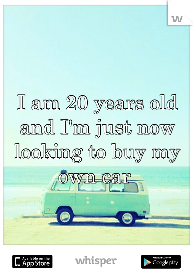 I am 20 years old and I'm just now looking to buy my own car