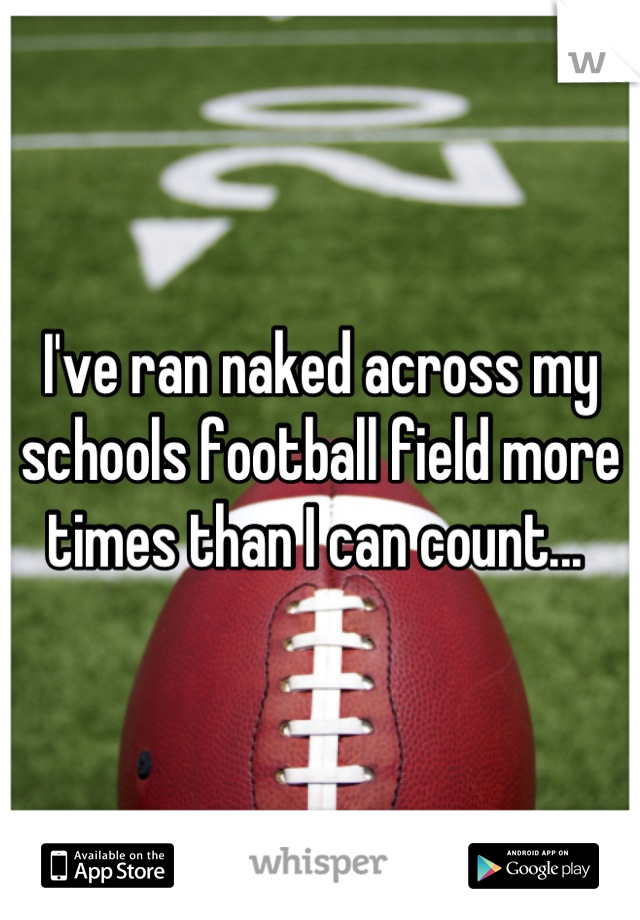 I've ran naked across my schools football field more times than I can count...