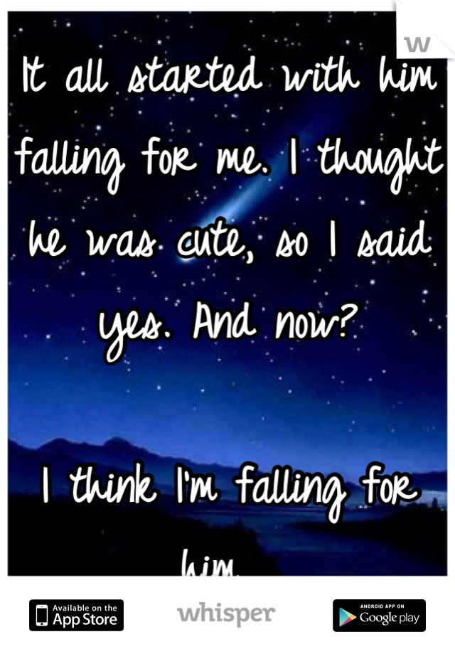 It all started with him falling for me. I thought he was cute, so I said yes. And now?  I think I'm falling for him....