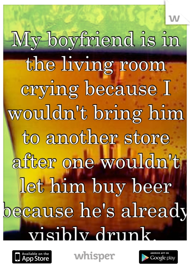 My boyfriend is in the living room crying because I wouldn't bring him to another store after one wouldn't let him buy beer because he's already visibly drunk.