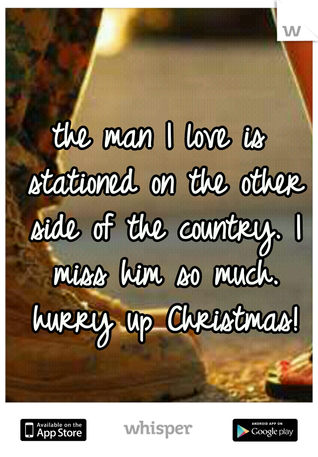 the man I love is stationed on the other side of the country. I miss him so much. hurry up Christmas!