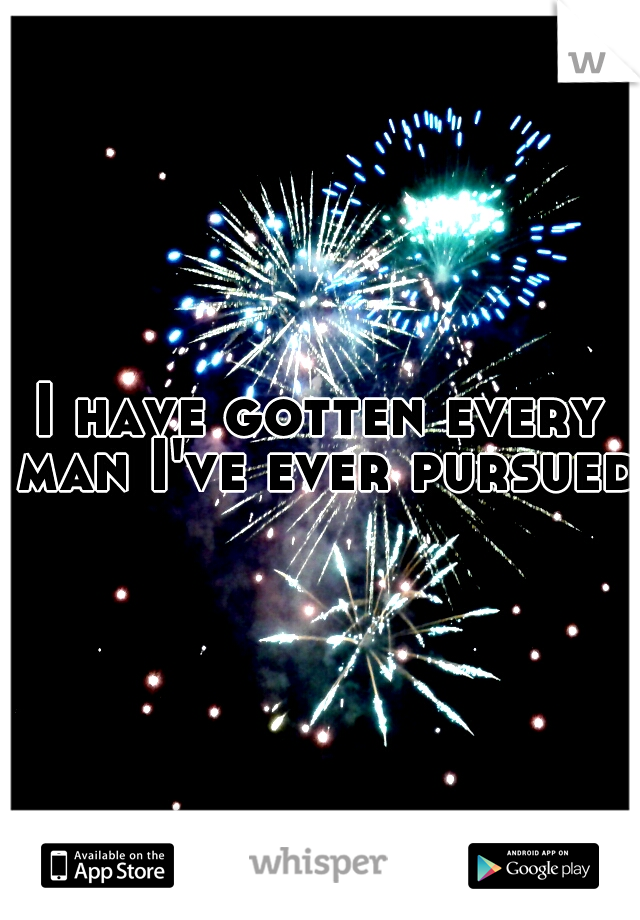 I have gotten every man I've ever pursued