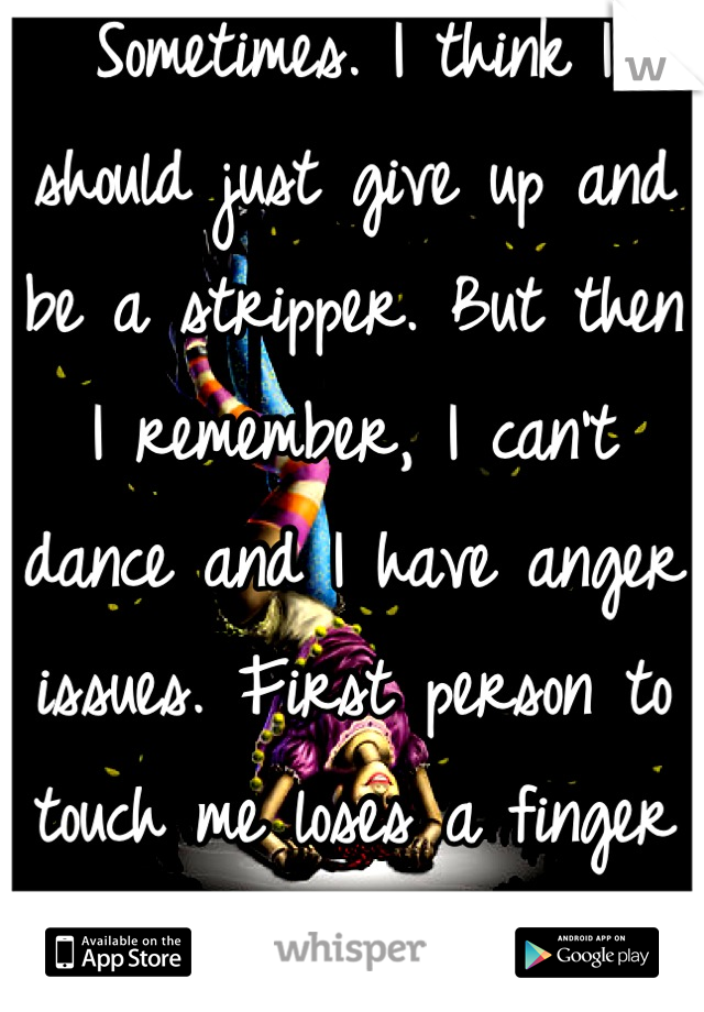 Sometimes. I think I should just give up and be a stripper. But then I remember, I can't dance and I have anger issues. First person to touch me loses a finger or three.
