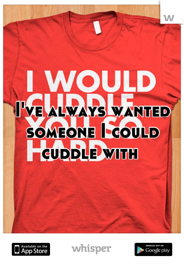 I've always wanted someone I could cuddle with