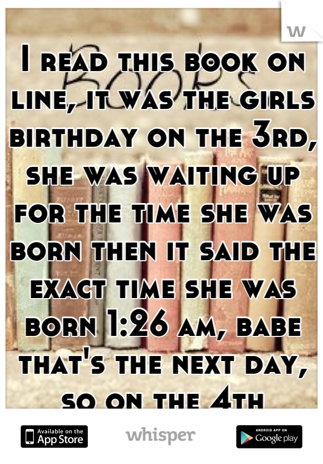 I read this book on line, it was the girls birthday on the 3rd, she was waiting up for the time she was born then it said the exact time she was born 1:26 am, babe that's the next day, so on the 4th