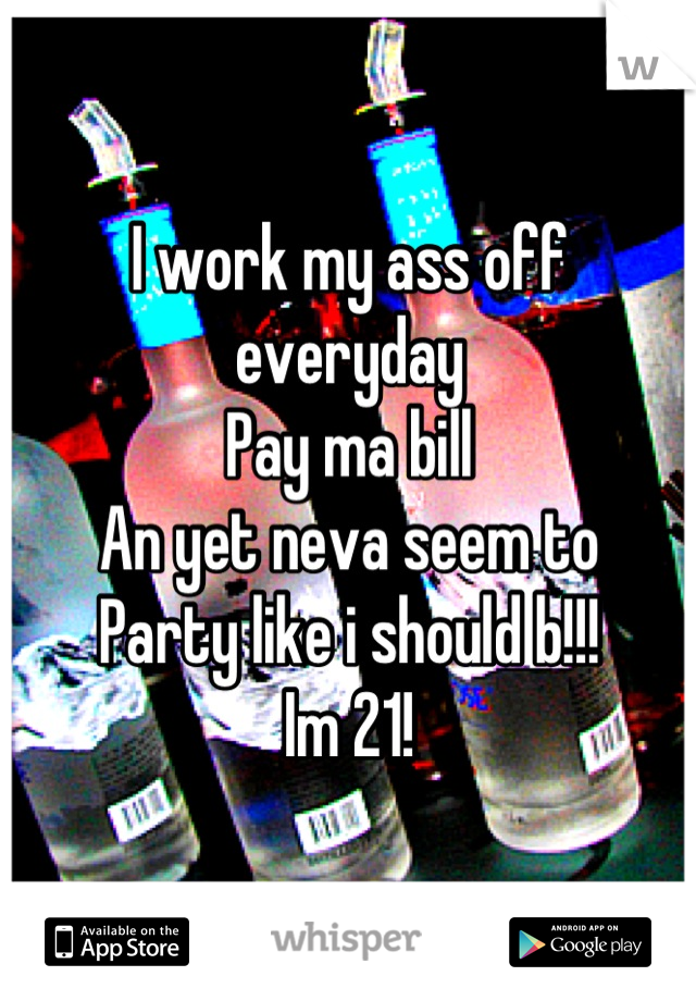 I work my ass off everyday Pay ma bill  An yet neva seem to Party like i should b!!! Im 21!