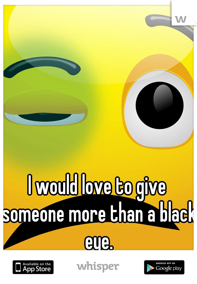 I would love to give someone more than a black eye.