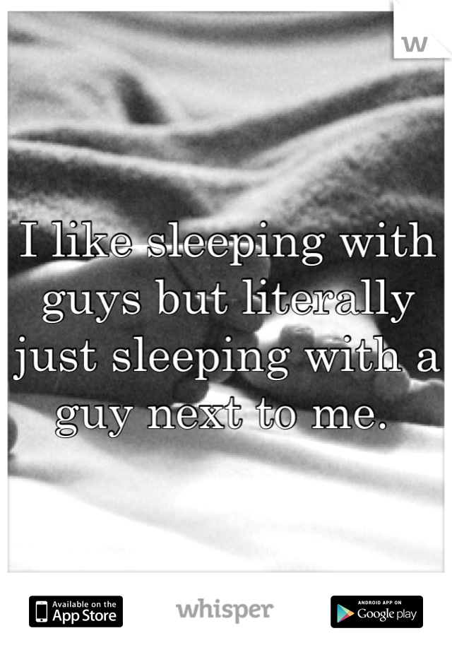I like sleeping with guys but literally just sleeping with a guy next to me.