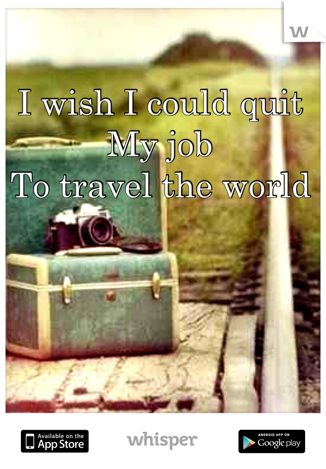 I wish I could quit My job To travel the world
