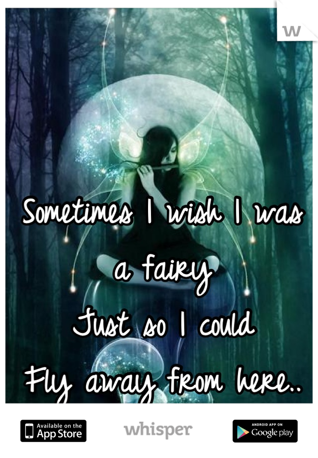 Sometimes I wish I was a fairy  Just so I could  Fly away from here..