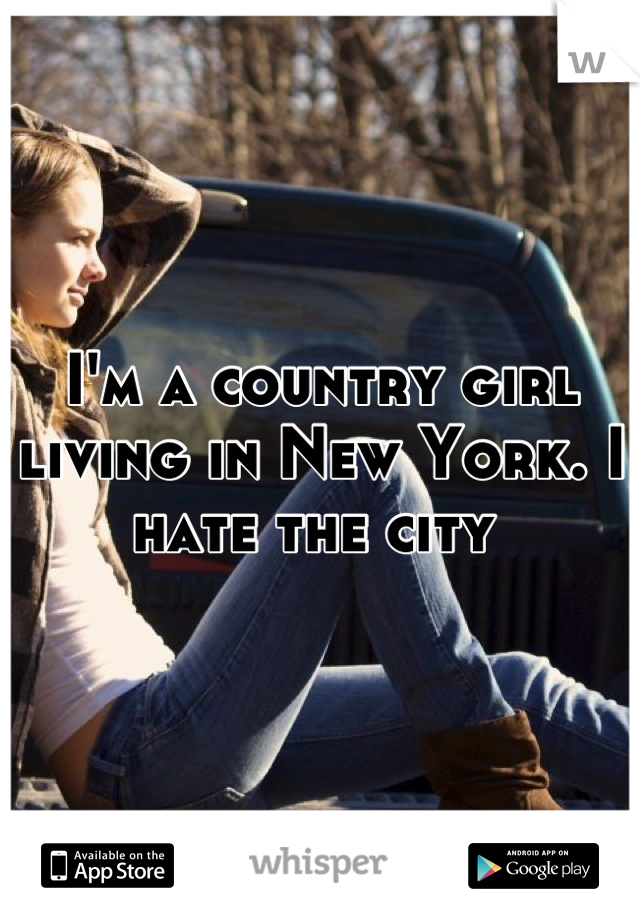 I'm a country girl living in New York. I hate the city