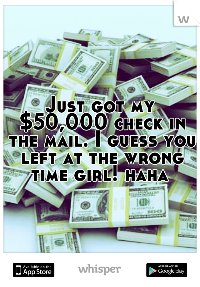 Just got my $50,000 check in the mail. I guess you left at the wrong time girl! haha
