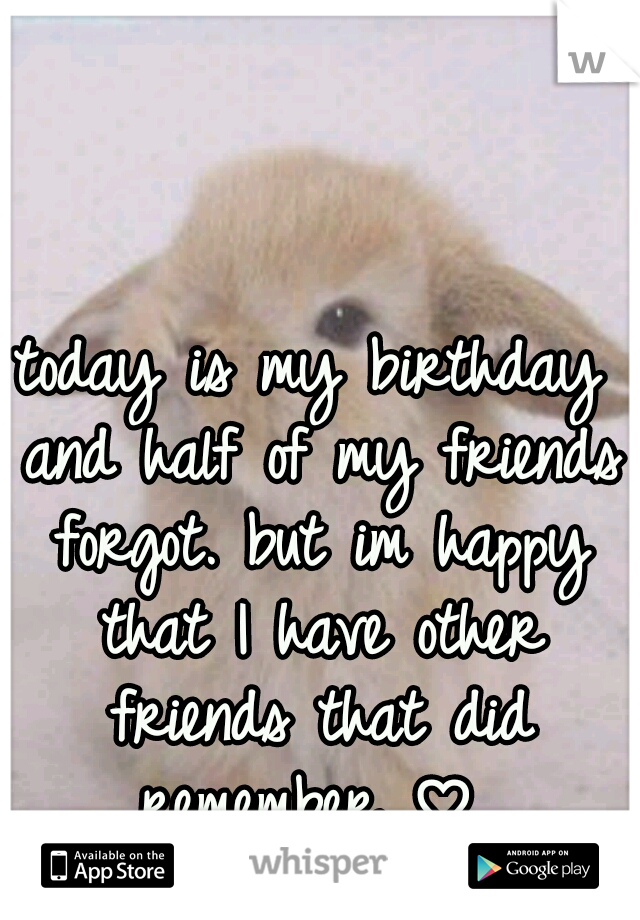today is my birthday and half of my friends forgot. but im happy that I have other friends that did remember ♡