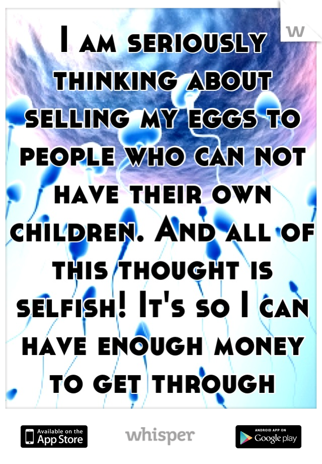 I am seriously thinking about selling my eggs to people who can not have their own children. And all of this thought is selfish! It's so I can have enough money to get through college.