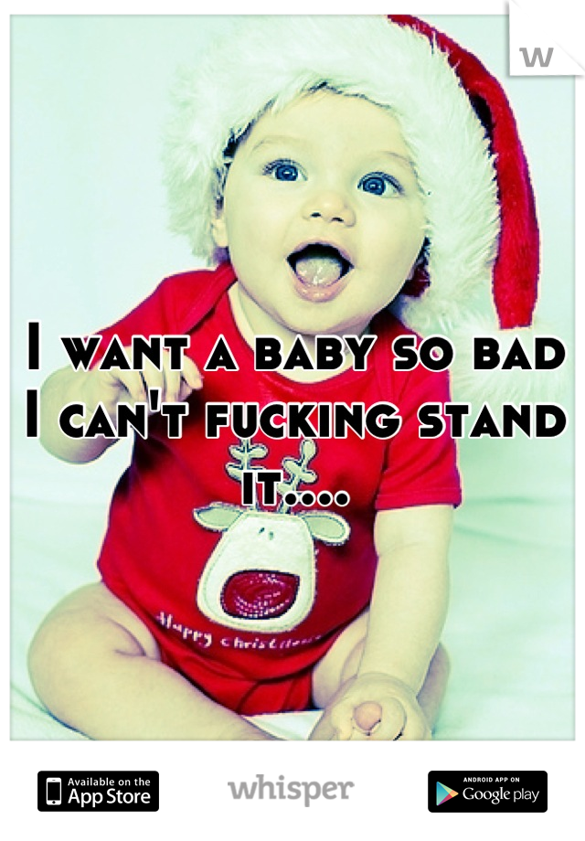 I want a baby so bad I can't fucking stand it....