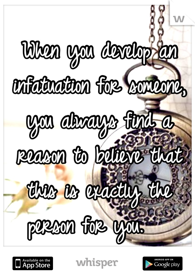 When you develop an infatuation for someone, you always find a reason to believe that this is exactly the person for you.
