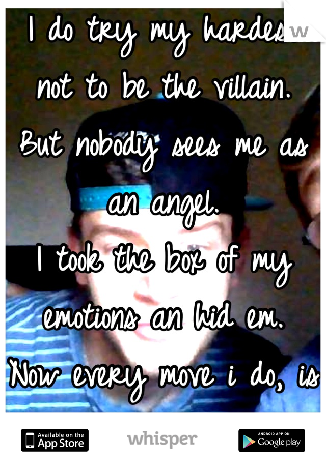 I do try my hardest not to be the villain.  But nobody sees me as an angel.  I took the box of my emotions an hid em.  Now every move i do, is seen as hateful.  </3