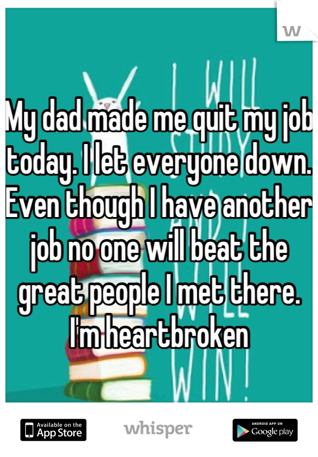 My dad made me quit my job today. I let everyone down. Even though I have another job no one will beat the great people I met there. I'm heartbroken