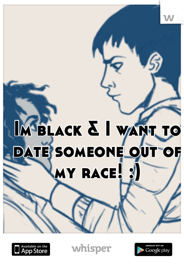 Im black & I want to date someone out of my race! :)