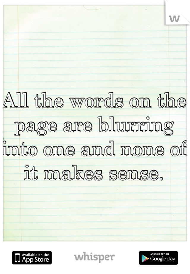 All the words on the page are blurring into one and none of it makes sense.