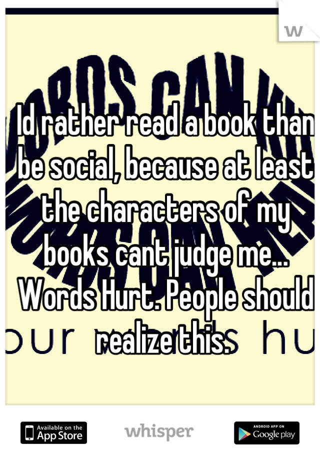 Id rather read a book than be social, because at least the characters of my books cant judge me... Words Hurt. People should realize this.