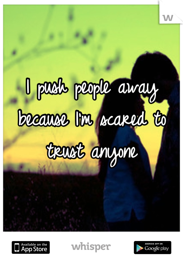 I push people away because I'm scared to trust anyone