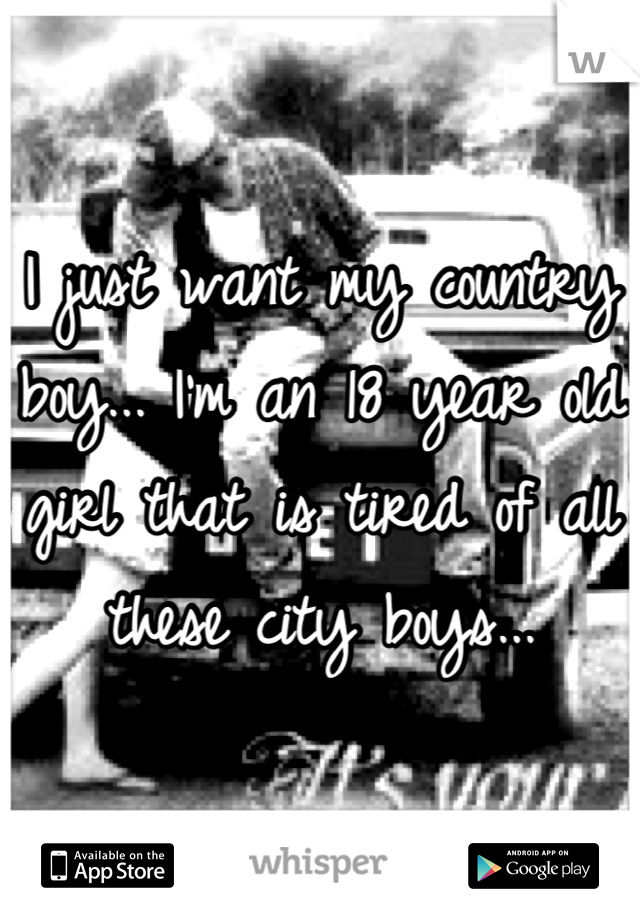 I just want my country boy... I'm an 18 year old girl that is tired of all these city boys...