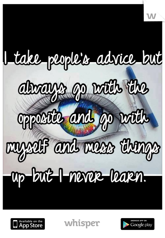 I take people's advice but always go with the opposite and go with myself and mess things up but I never learn.