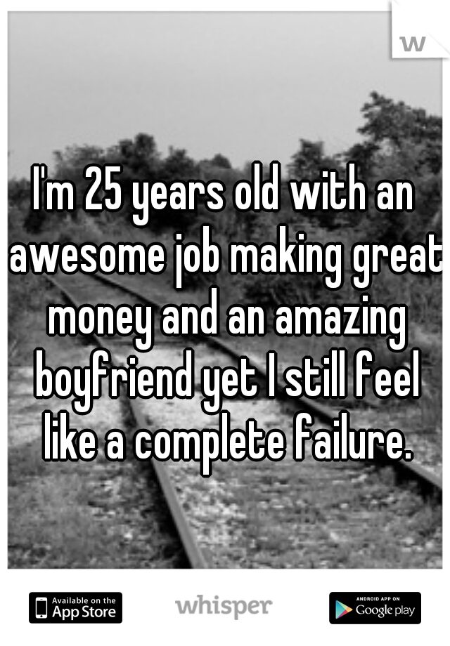 I'm 25 years old with an awesome job making great money and an amazing boyfriend yet I still feel like a complete failure.