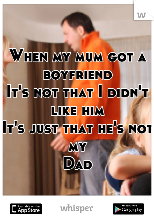 When my mum got a boyfriend It's not that I didn't like him It's just that he's not my  Dad