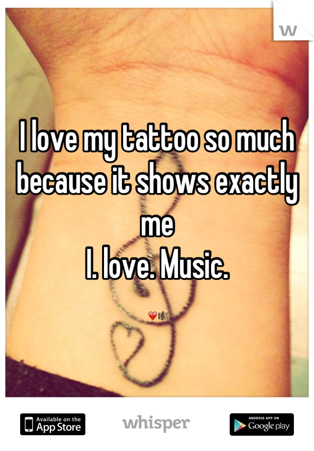 I love my tattoo so much because it shows exactly me I. love. Music.  ❤🎼