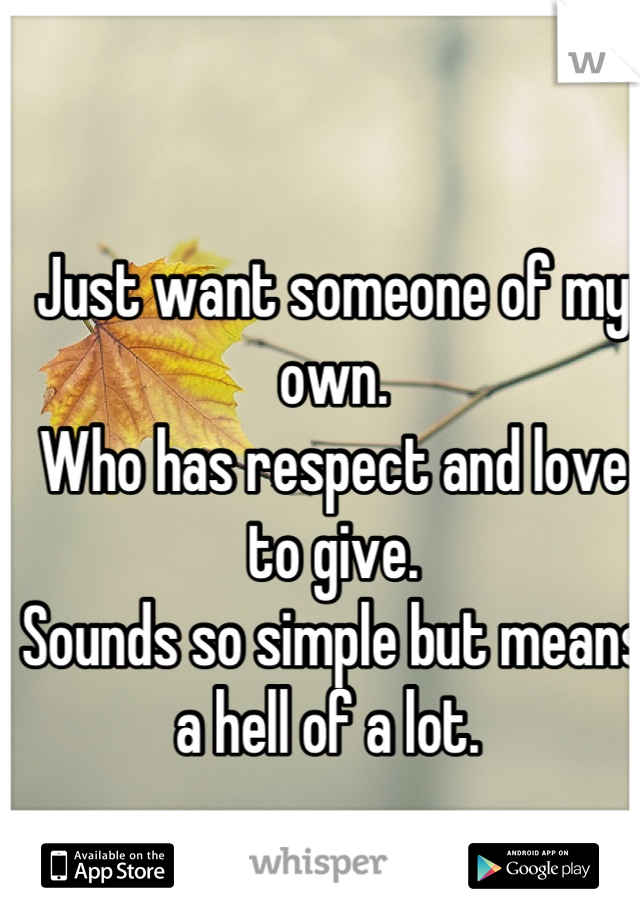 Just want someone of my own. Who has respect and love to give. Sounds so simple but means a hell of a lot.
