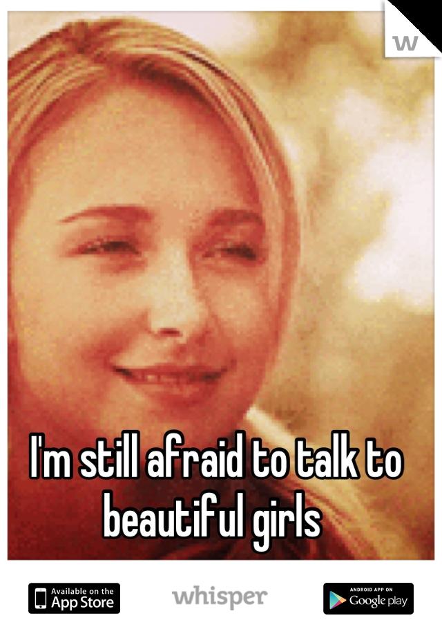 I'm still afraid to talk to beautiful girls