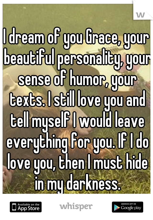 I dream of you Grace, your beautiful personality, your sense of humor, your texts. I still love you and tell myself I would leave everything for you. If I do love you, then I must hide in my darkness.