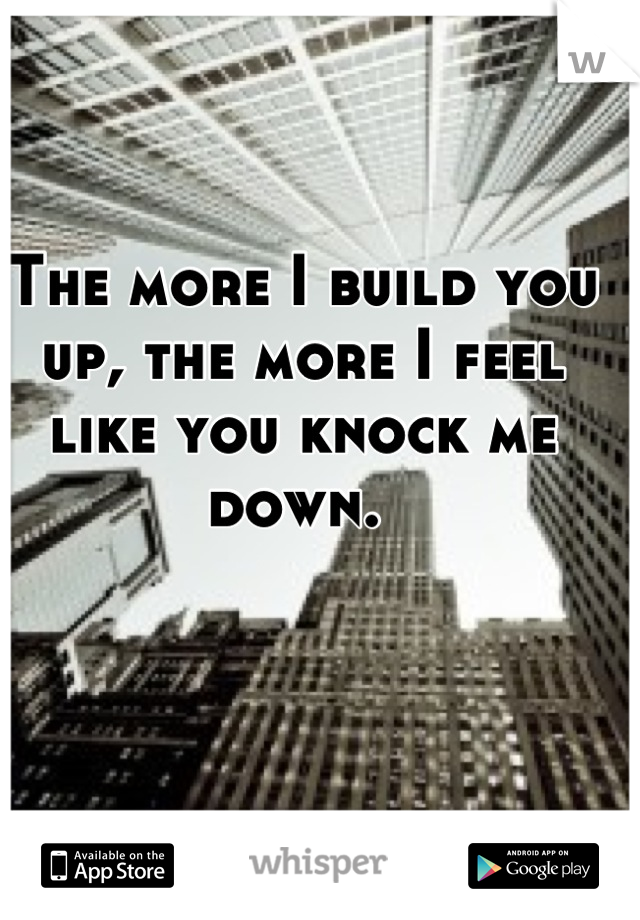The more I build you up, the more I feel like you knock me down.