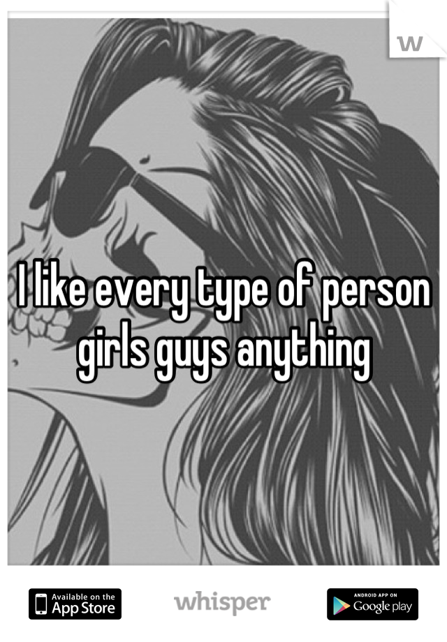 I like every type of person girls guys anything