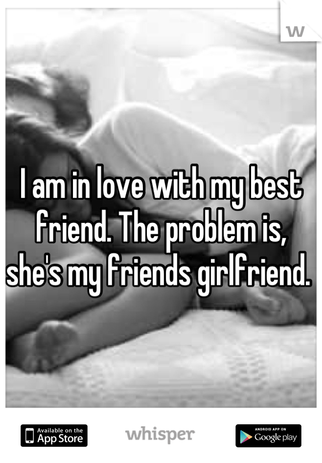 I am in love with my best friend. The problem is, she's my friends girlfriend.