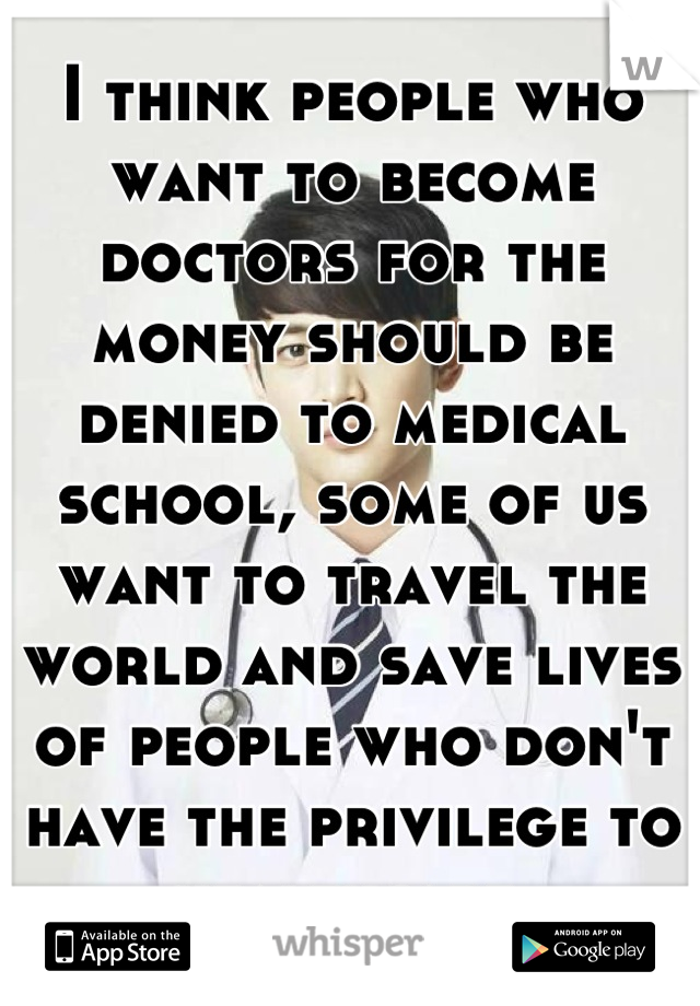 I think people who want to become doctors for the money should be denied to medical school, some of us want to travel the world and save lives of people who don't have the privilege to healthcare