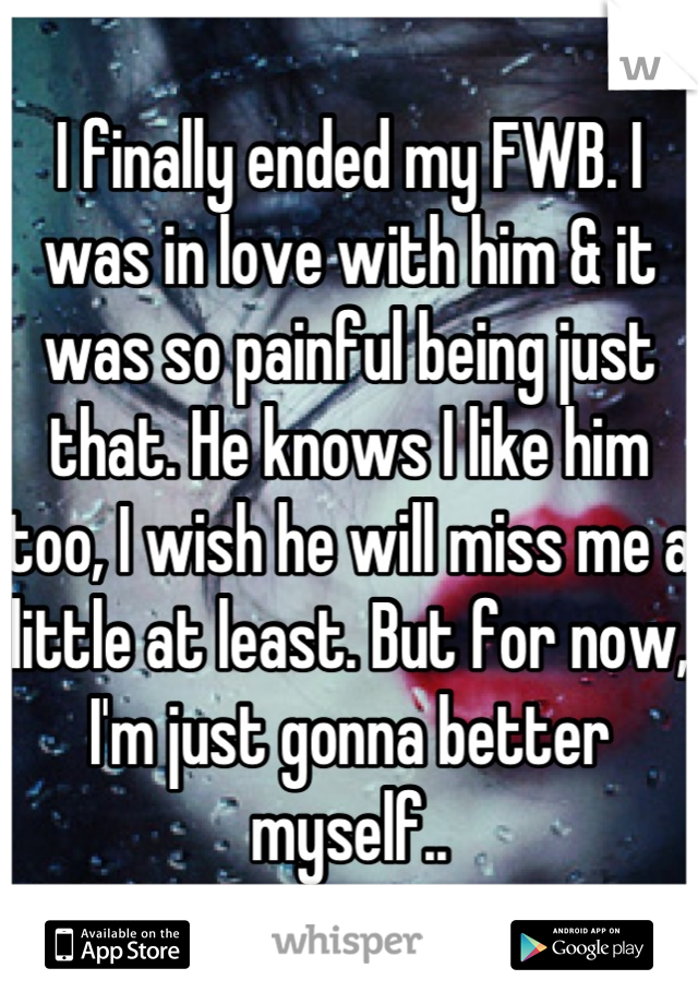 I finally ended my FWB. I was in love with him & it was so painful being just that. He knows I like him too, I wish he will miss me a little at least. But for now, I'm just gonna better myself..