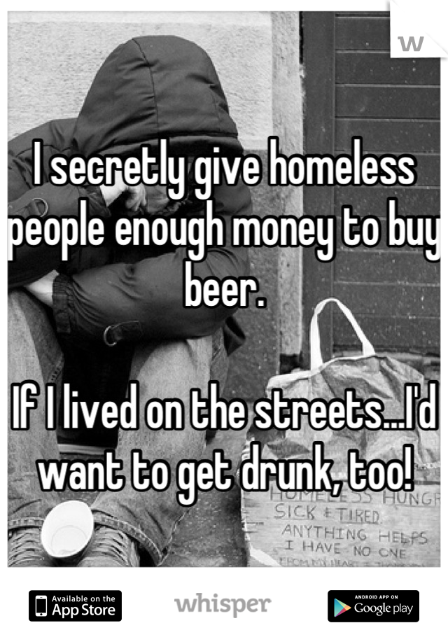 I secretly give homeless people enough money to buy beer.   If I lived on the streets...I'd want to get drunk, too!