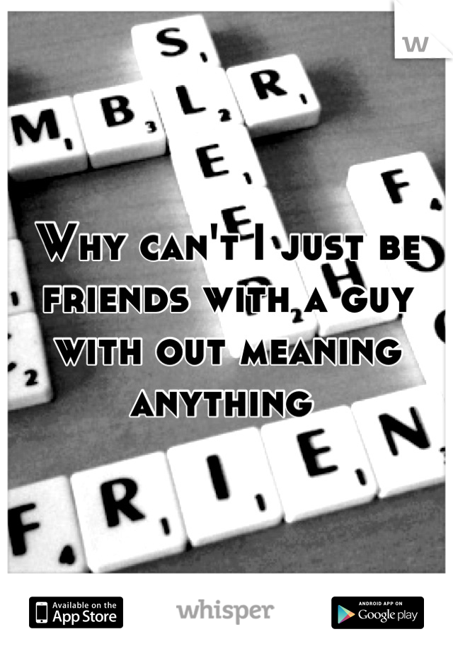 Why can't I just be friends with a guy with out meaning anything