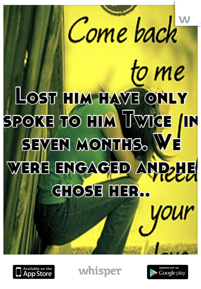 Lost him have only spoke to him Twice  in seven months. We were engaged and he chose her..