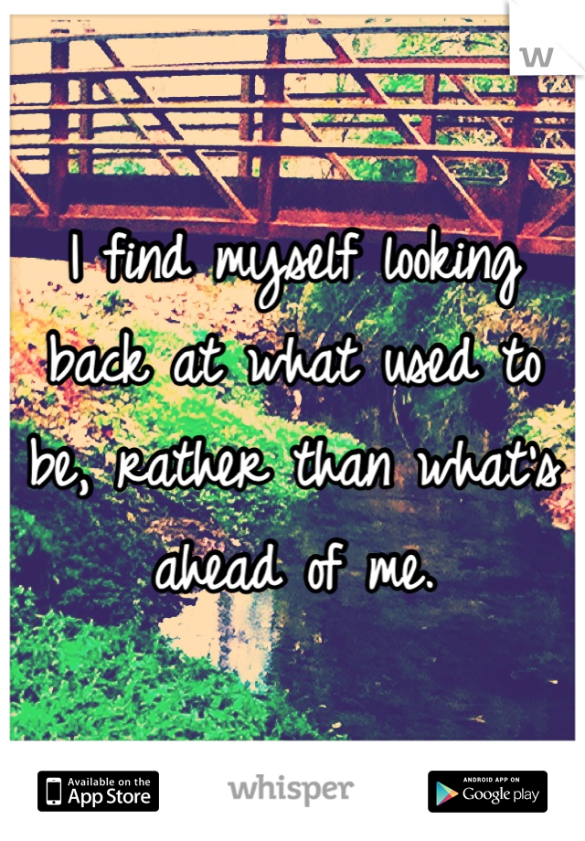 I find myself looking back at what used to be, rather than what's ahead of me.