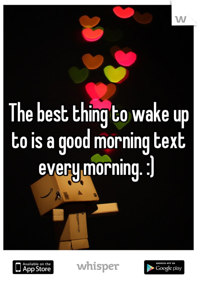 The best thing to wake up to is a good morning text every morning. :)