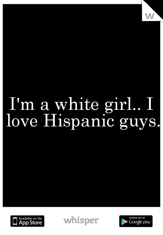 I'm a white girl.. I love Hispanic guys.