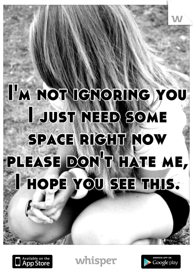 I'm not ignoring you I just need some space right now please don't hate me, I hope you see this.