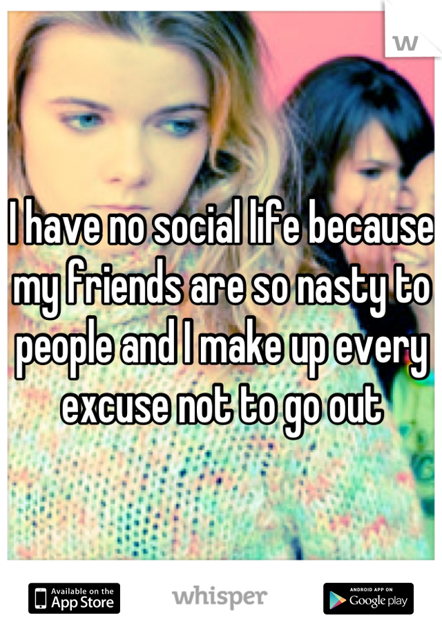I have no social life because my friends are so nasty to people and I make up every excuse not to go out