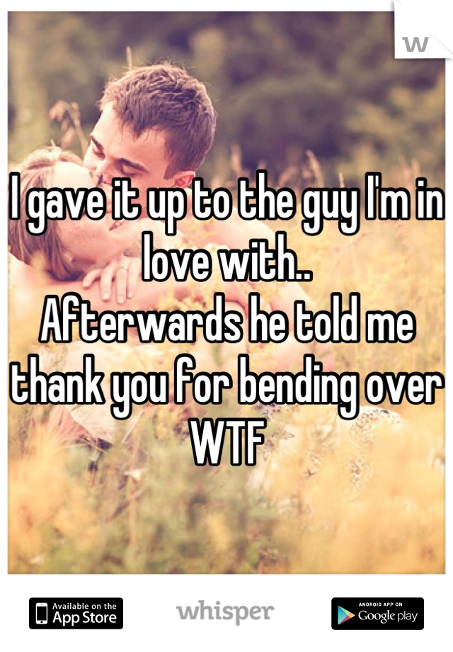 I gave it up to the guy I'm in love with.. Afterwards he told me thank you for bending over WTF